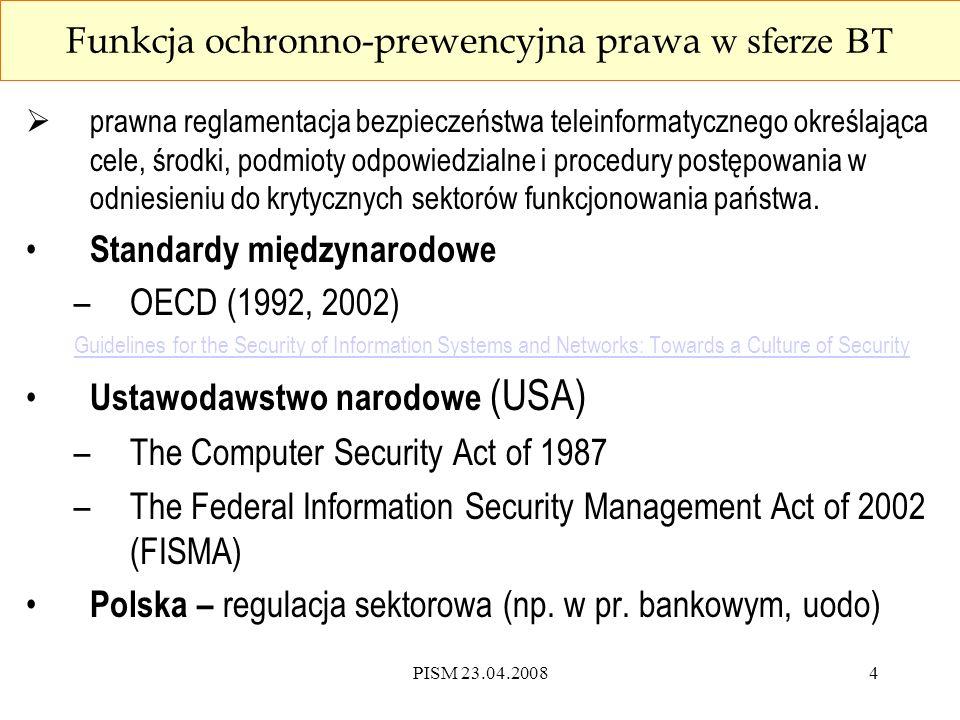 """PISM 23.04.20085 Funkcja ochronno-represyjna prawa w sferze BT  reakcja karna na naruszenia BT stanowiące przedmiot kryminalizacji i ścigania przez powołane do tego organy, domena prawa karnego, (""""druga linia obrony ) Standardy międzynarodowe –Konwencja Rady Europy o cyberprzestępczości (2001), –Decyzja ramowa Rady w sprawie ataków na systemy informatyczne (2005) Prawo karne –Kodeks karny z 1997 r."""