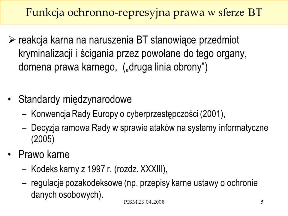 PISM 23.04.20086 Konwencja RE o cyberprzestępczości  jedyny akt międzynarodowego prawa karnego dotyczący współpracy międzynarodowej w zakresie ścigania cyberprzestępstw i określający jej podstawy –21.11.2001 otwarta do podpisu, podpisana przez Polskę; –01.07.2004 weszła w życie; –ratyfikowana przez 22 państwa,w tym USA (29.09.2006) Polska .