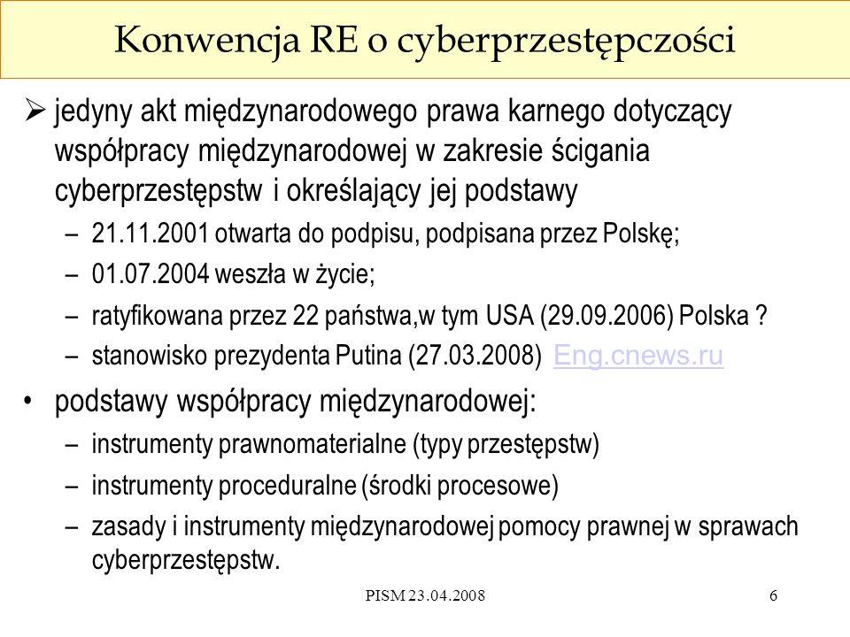 PISM 23.04.200817 Konwencja RE - nowe środki przymusu procesowego Konwencja RE przeszukanie systemu przez sieć, zatrzymanie danych przez ich kopiowanie oraz blokowanie, zobowiązanie dysponenta systemu do wydania danych przez sporządzenie kopii lub wydruku, nakaz niezwłocznego zabezpieczenia danych, obowiązek zabezpieczenia do celów dowodowych danych transmisyjnych przez dostawców usług sieciowych.