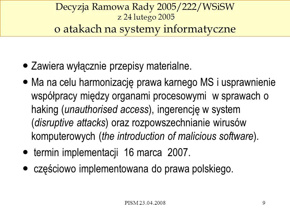 PISM 23.04.200810 Nieuprawniony dostęp (hacking) Rada Europy umyślny, bezprawny dostęp do całości lub części systemu informatycznego, z naruszeniem zabezpieczeń, z zamiarem pozyskania danych informatycznych lub innym nieuczciwym zamiarem ( opcja ), lub w odniesieniu do systemu informatycznego, który jest połączony z innym systemem informatycznym Unia Europejska umyślny, bezprawny dostęp do całości lub części systemu informatycznego, karalny jako przestępstwo, przynajmniej w przypadkach, które nie są przypadkami mniejszej wagi.