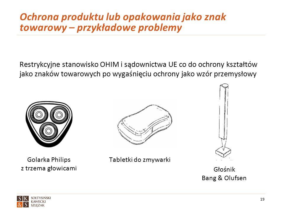 Ochrona produktu lub opakowania jako znak towarowy – przykładowe problemy Restrykcyjne stanowisko OHIM i sądownictwa UE co do ochrony kształtów jako znaków towarowych po wygaśnięciu ochrony jako wzór przemysłowy 19 Głośnik Bang & Olufsen Golarka Philips z trzema głowicami Tabletki do zmywarki