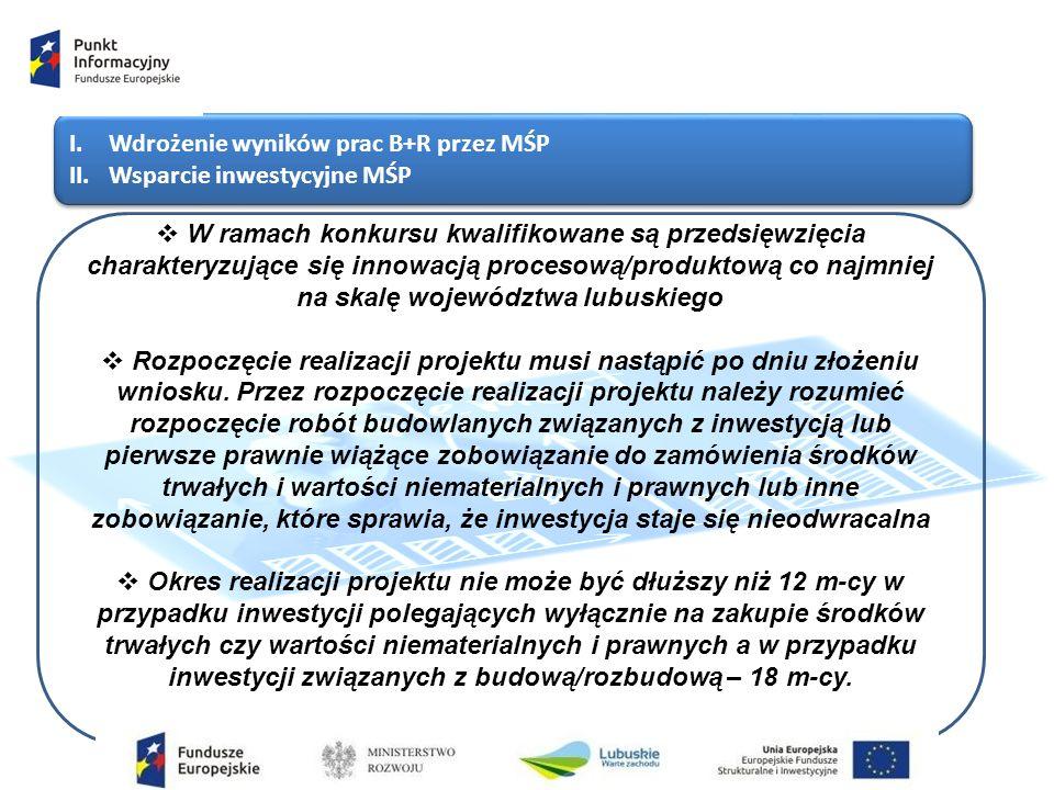 I.Wdrożenie wyników prac B+R przez MŚP II.Wsparcie inwestycyjne MŚP I.Wdrożenie wyników prac B+R przez MŚP II.Wsparcie inwestycyjne MŚP  W ramach konkursu kwalifikowane są przedsięwzięcia charakteryzujące się innowacją procesową/produktową co najmniej na skalę województwa lubuskiego  Rozpoczęcie realizacji projektu musi nastąpić po dniu złożeniu wniosku.