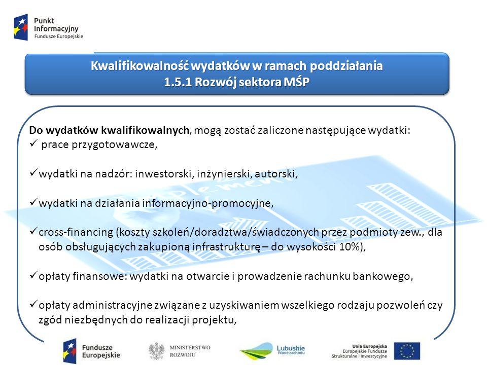 Kwalifikowalność wydatków w ramach poddziałania 1.5.1 Rozwój sektora MŚP Kwalifikowalność wydatków w ramach poddziałania 1.5.1 Rozwój sektora MŚP Do wydatków kwalifikowalnych, mogą zostać zaliczone następujące wydatki: prace przygotowawcze, wydatki na nadzór: inwestorski, inżynierski, autorski, wydatki na działania informacyjno-promocyjne, cross-financing (koszty szkoleń/doradztwa/świadczonych przez podmioty zew., dla osób obsługujących zakupioną infrastrukturę – do wysokości 10%), opłaty finansowe: wydatki na otwarcie i prowadzenie rachunku bankowego, opłaty administracyjne związane z uzyskiwaniem wszelkiego rodzaju pozwoleń czy zgód niezbędnych do realizacji projektu,