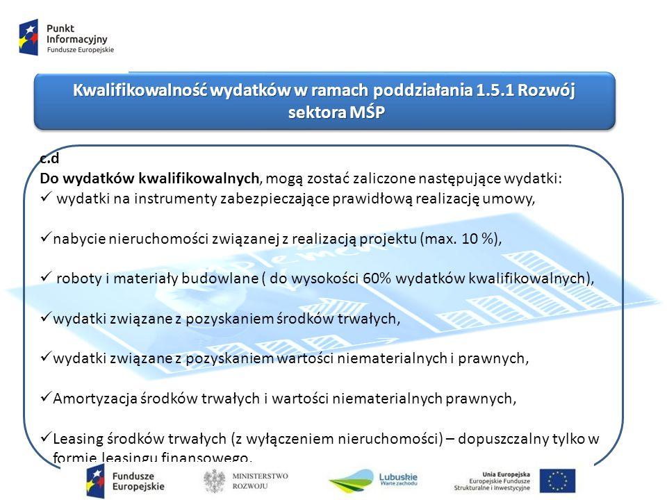 Kwalifikowalność wydatków w ramach poddziałania 1.5.1 Rozwój sektora MŚP c.d Do wydatków kwalifikowalnych, mogą zostać zaliczone następujące wydatki: wydatki na instrumenty zabezpieczające prawidłową realizację umowy, nabycie nieruchomości związanej z realizacją projektu (max.