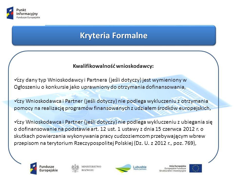 Kryteria Formalne Kwalifikowalność wnioskodawcy: czy dany typ Wnioskodawcy i Partnera (jeśli dotyczy) jest wymieniony w Ogłoszeniu o konkursie jako uprawniony do otrzymania dofinansowania, czy Wnioskodawca i Partner (jeśli dotyczy) nie podlega wykluczeniu z otrzymania pomocy na realizację programów finansowanych z udziałem środków europejskich, czy Wnioskodawca i Partner (jeśli dotyczy) nie podlega wykluczeniu z ubiegania się o dofinansowanie na podstawie art.