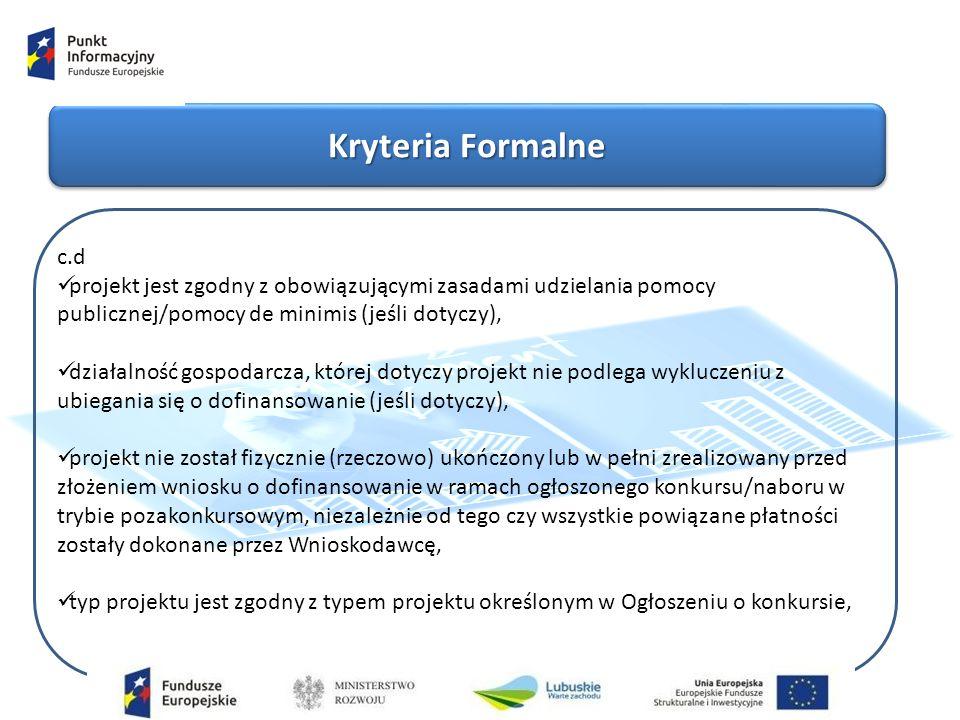 Kryteria Formalne c.d projekt jest zgodny z obowiązującymi zasadami udzielania pomocy publicznej/pomocy de minimis (jeśli dotyczy), działalność gospodarcza, której dotyczy projekt nie podlega wykluczeniu z ubiegania się o dofinansowanie (jeśli dotyczy), projekt nie został fizycznie (rzeczowo) ukończony lub w pełni zrealizowany przed złożeniem wniosku o dofinansowanie w ramach ogłoszonego konkursu/naboru w trybie pozakonkursowym, niezależnie od tego czy wszystkie powiązane płatności zostały dokonane przez Wnioskodawcę, typ projektu jest zgodny z typem projektu określonym w Ogłoszeniu o konkursie,