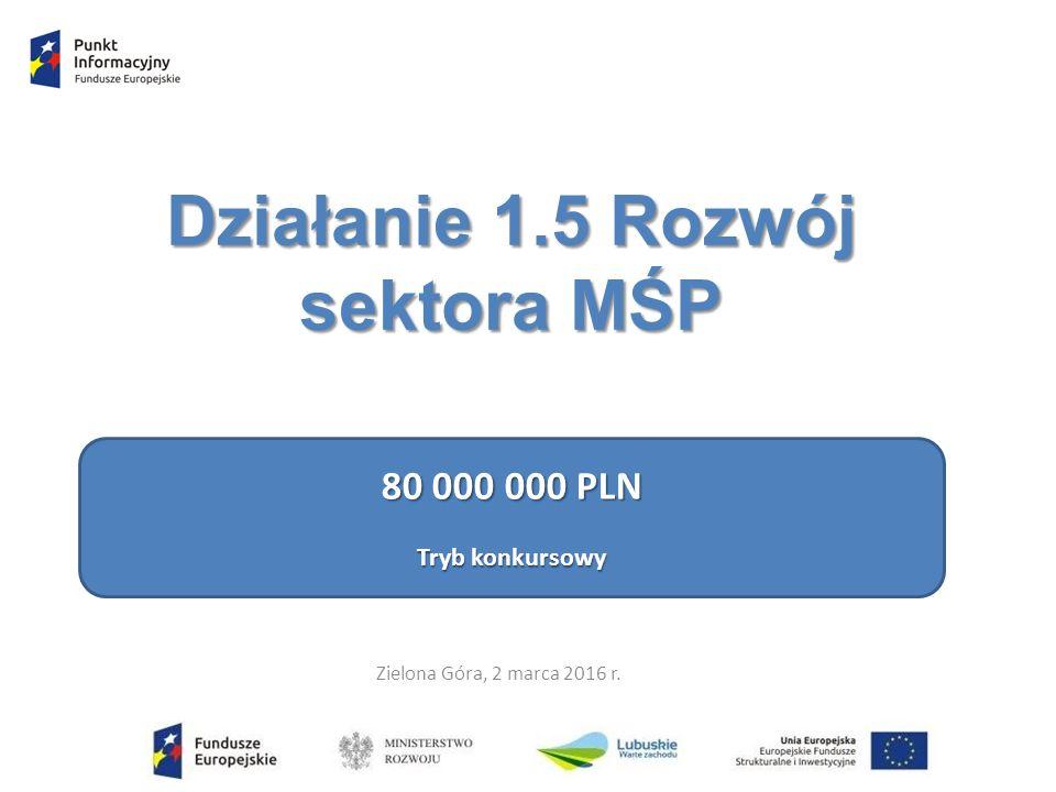 Działanie 1.5 Rozwój sektora MŚP 80 000 000 PLN Tryb konkursowy