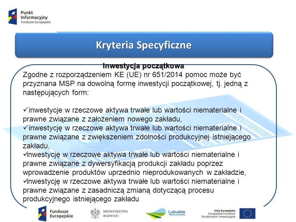 Kryteria Specyficzne Inwestycja początkowa Zgodne z rozporządzeniem KE (UE) nr 651/2014 pomoc może być przyznana MSP na dowolną formę inwestycji początkowej, tj.