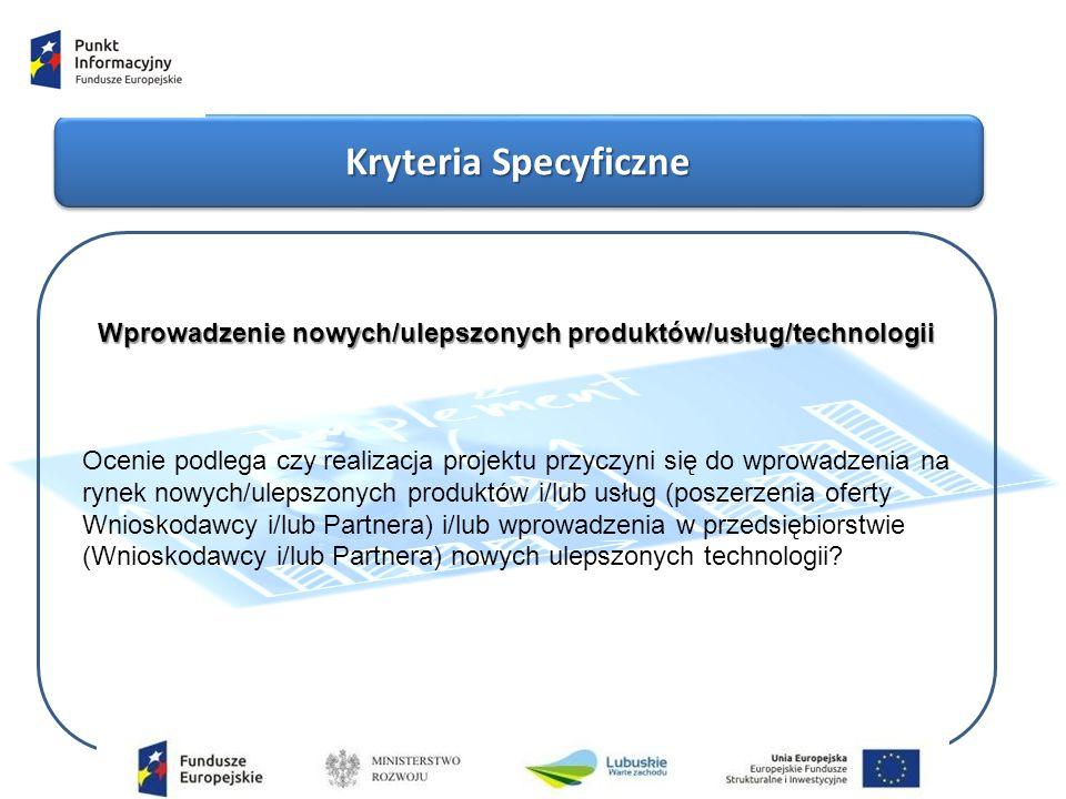 Kryteria Specyficzne Wprowadzenie nowych/ulepszonych produktów/usług/technologii Ocenie podlega czy realizacja projektu przyczyni się do wprowadzenia na rynek nowych/ulepszonych produktów i/lub usług (poszerzenia oferty Wnioskodawcy i/lub Partnera) i/lub wprowadzenia w przedsiębiorstwie (Wnioskodawcy i/lub Partnera) nowych ulepszonych technologii