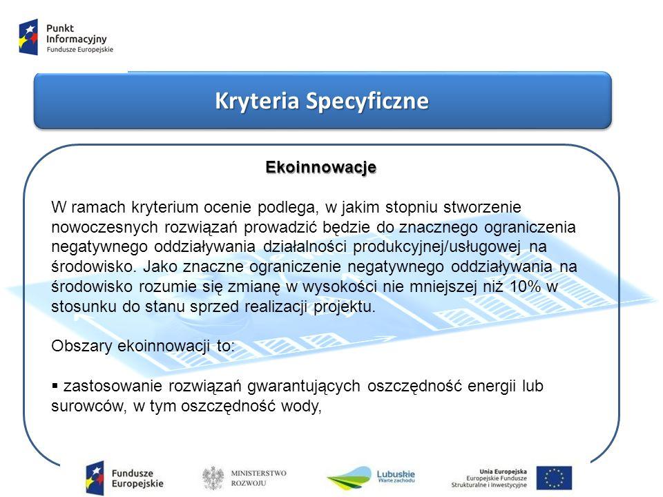 Kryteria Specyficzne Ekoinnowacje W ramach kryterium ocenie podlega, w jakim stopniu stworzenie nowoczesnych rozwiązań prowadzić będzie do znacznego ograniczenia negatywnego oddziaływania działalności produkcyjnej/usługowej na środowisko.