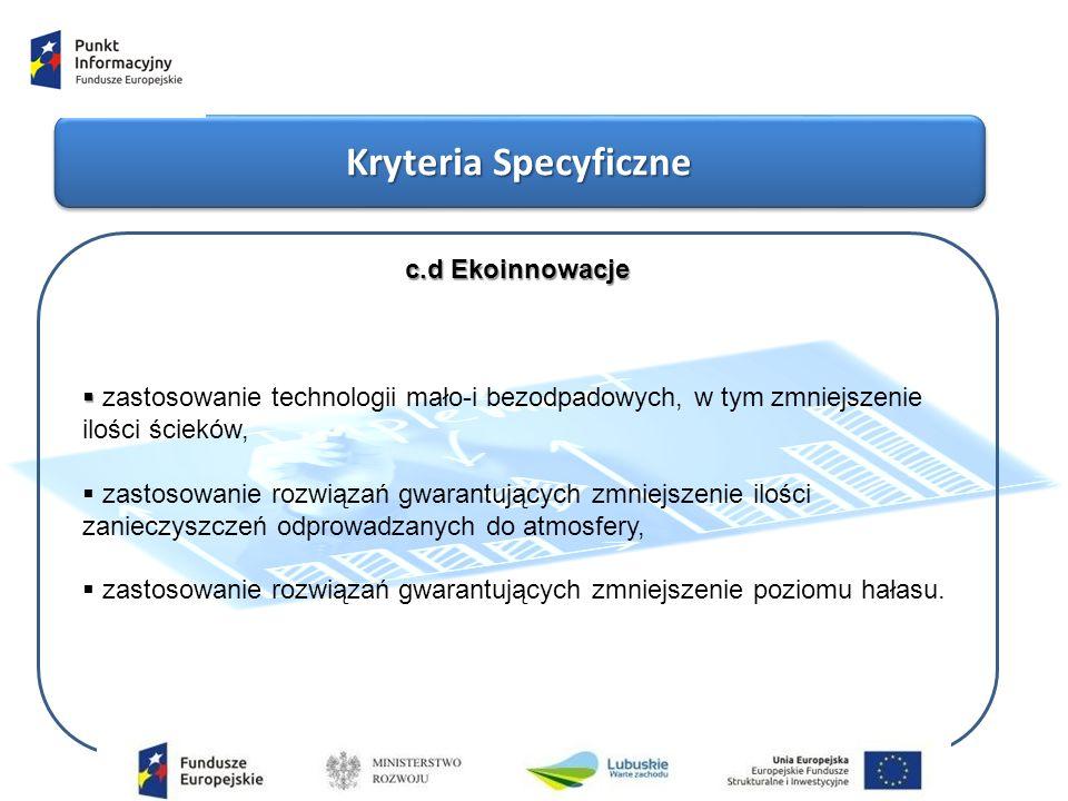 Kryteria Specyficzne c.d Ekoinnowacje   zastosowanie technologii mało-i bezodpadowych, w tym zmniejszenie ilości ścieków,  zastosowanie rozwiązań gwarantujących zmniejszenie ilości zanieczyszczeń odprowadzanych do atmosfery,  zastosowanie rozwiązań gwarantujących zmniejszenie poziomu hałasu.