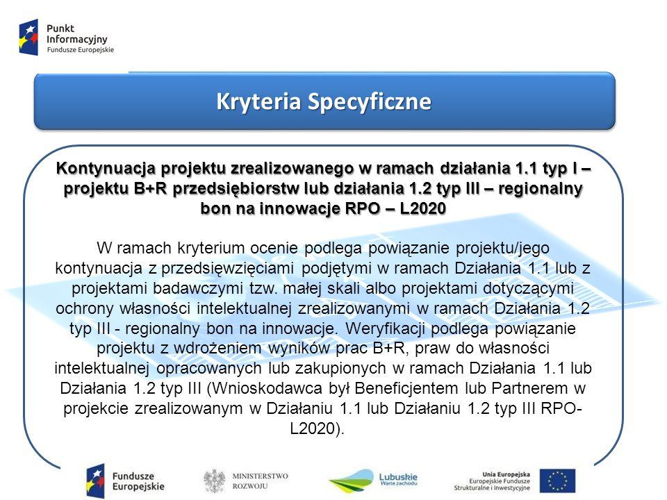 Kryteria Specyficzne Kontynuacja projektu zrealizowanego w ramach działania 1.1 typ I – projektu B+R przedsiębiorstw lub działania 1.2 typ III – regionalny bon na innowacje RPO – L2020 W ramach kryterium ocenie podlega powiązanie projektu/jego kontynuacja z przedsięwzięciami podjętymi w ramach Działania 1.1 lub z projektami badawczymi tzw.