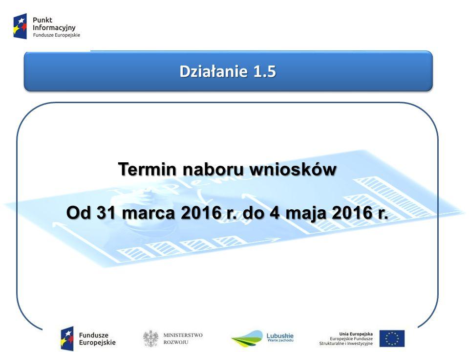Działanie 1.5 Termin naboru wniosków Od 31 marca 2016 r. do 4 maja 2016 r.