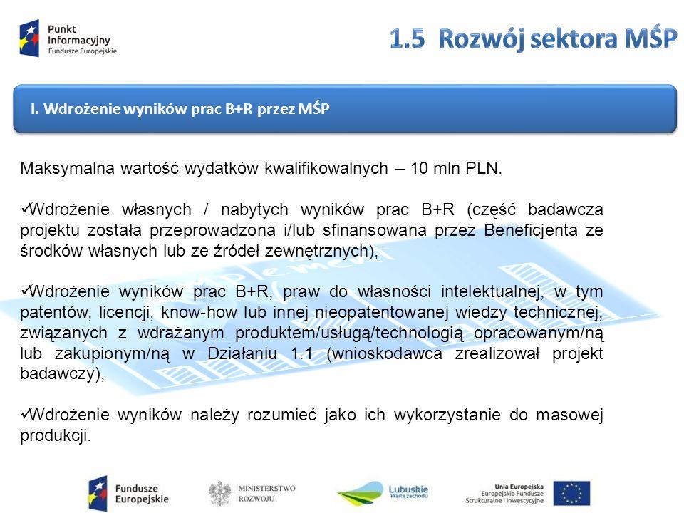 I. Wdrożenie wyników prac B+R przez MŚP Maksymalna wartość wydatków kwalifikowalnych – 10 mln PLN.