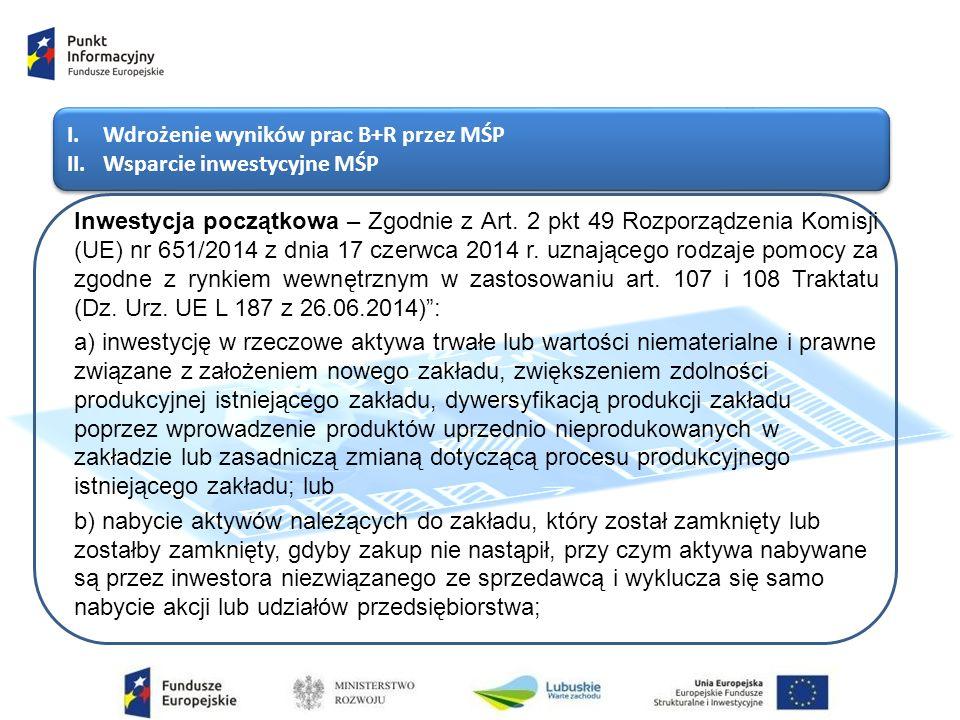 I.Wdrożenie wyników prac B+R przez MŚP II.Wsparcie inwestycyjne MŚP I.Wdrożenie wyników prac B+R przez MŚP II.Wsparcie inwestycyjne MŚP Inwestycja początkowa – Zgodnie z Art.