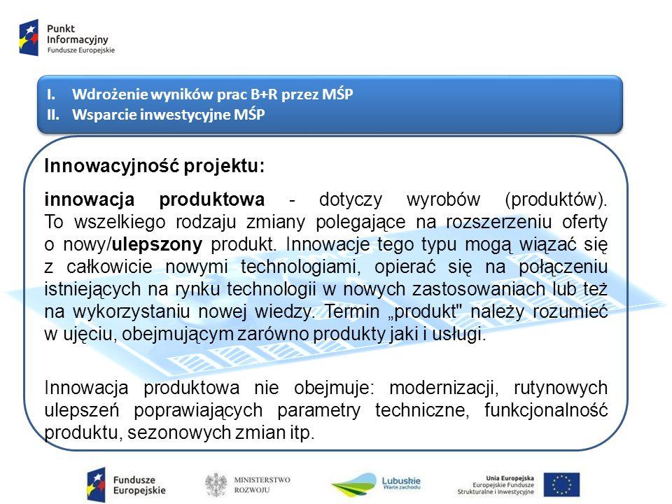 I.Wdrożenie wyników prac B+R przez MŚP II.Wsparcie inwestycyjne MŚP I.Wdrożenie wyników prac B+R przez MŚP II.Wsparcie inwestycyjne MŚP Innowacyjność projektu: innowacja produktowa - dotyczy wyrobów (produktów).