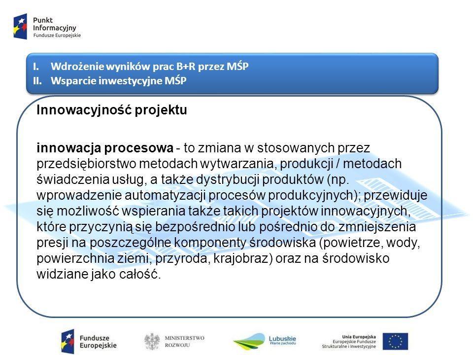 I.Wdrożenie wyników prac B+R przez MŚP II.Wsparcie inwestycyjne MŚP I.Wdrożenie wyników prac B+R przez MŚP II.Wsparcie inwestycyjne MŚP Innowacyjność projektu innowacja procesowa - to zmiana w stosowanych przez przedsiębiorstwo metodach wytwarzania, produkcji / metodach świadczenia usług, a także dystrybucji produktów (np.