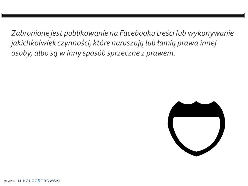 © 2014 Zabronione jest publikowanie na Facebooku treści lub wykonywanie jakichkolwiek czynności, które naruszają lub łamią prawa innej osoby, albo są w inny sposób sprzeczne z prawem.
