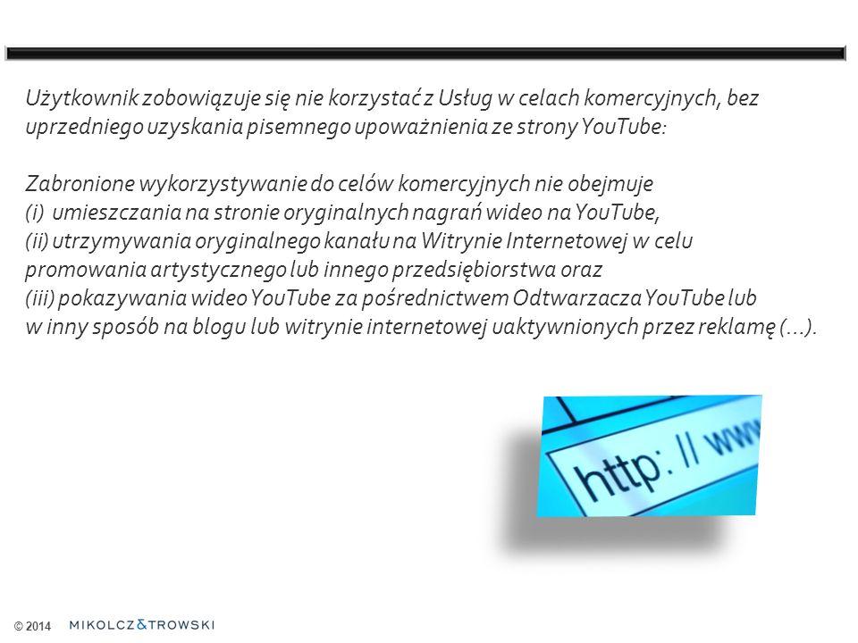 © 2014 Użytkownik zobowiązuje się nie korzystać z Usług w celach komercyjnych, bez uprzedniego uzyskania pisemnego upoważnienia ze strony YouTube: Zabronione wykorzystywanie do celów komercyjnych nie obejmuje (i)umieszczania na stronie oryginalnych nagrań wideo na YouTube, (ii)utrzymywania oryginalnego kanału na Witrynie Internetowej w celu promowania artystycznego lub innego przedsiębiorstwa oraz (iii) pokazywania wideo YouTube za pośrednictwem Odtwarzacza YouTube lub w inny sposób na blogu lub witrynie internetowej uaktywnionych przez reklamę (…).