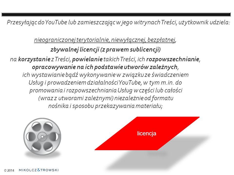 © 2014 Przesyłając do YouTube lub zamieszczając w jego witrynach Treści, użytkownik udziela: nieograniczonej terytorialnie, niewyłącznej, bezpłatnej, zbywalnej licencji (z prawem sublicencji) na korzystanie z Treści, powielanie takich Treści, ich rozpowszechnianie, opracowywanie na ich podstawie utworów zależnych, ich wystawianie bądź wykonywanie w związku ze świadczeniem Usług i prowadzeniem działalności YouTube, w tym m.in.