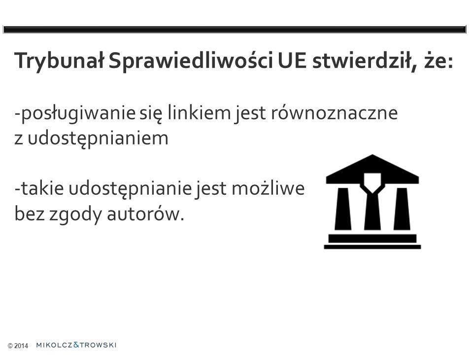 © 2014 Trybunał Sprawiedliwości UE stwierdził, że: -posługiwanie się linkiem jest równoznaczne z udostępnianiem -takie udostępnianie jest możliwe bez zgody autorów.