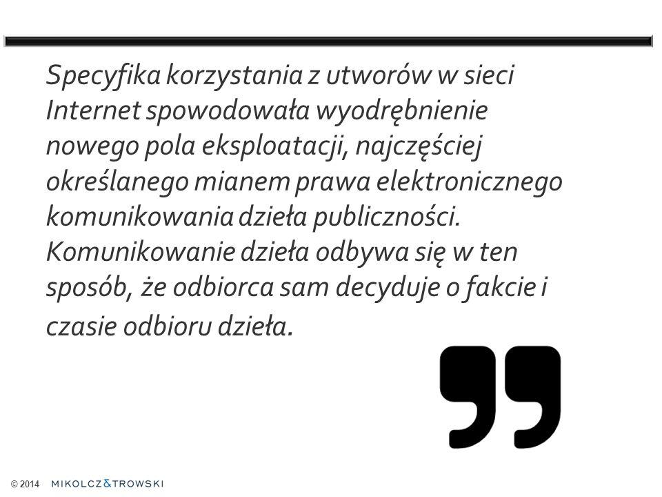 © 2014 Specyfika korzystania z utworów w sieci Internet spowodowała wyodrębnienie nowego pola eksploatacji, najczęściej określanego mianem prawa elektronicznego komunikowania dzieła publiczności.