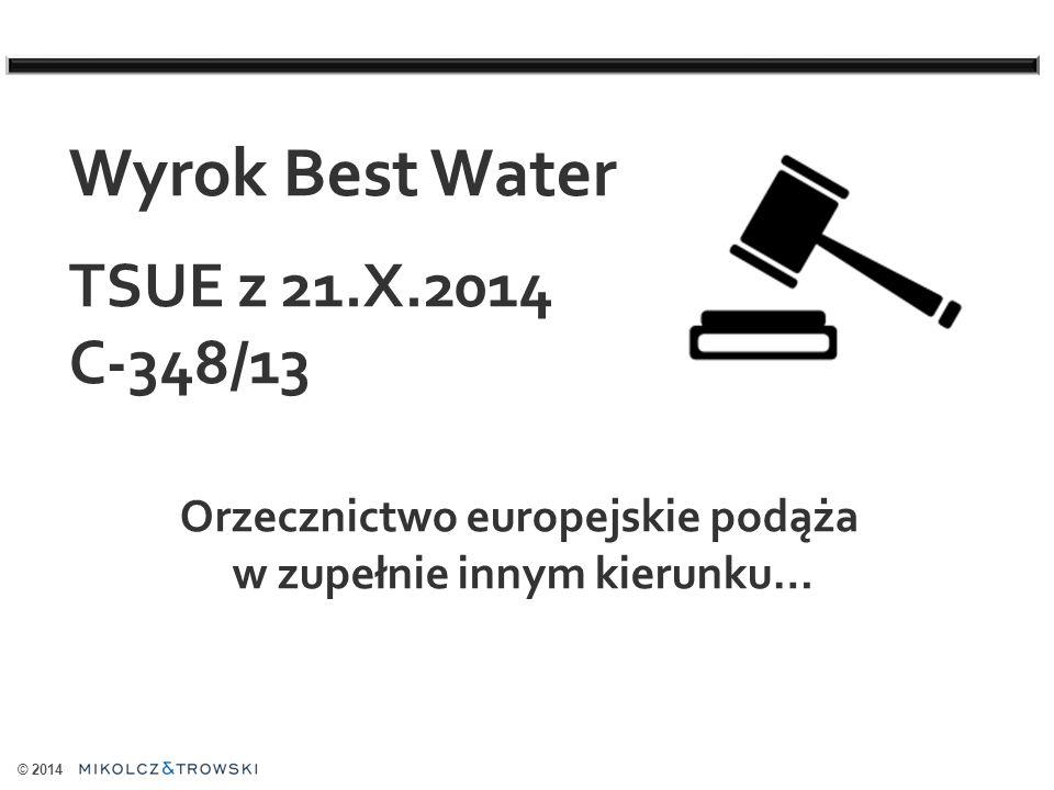 © 2014 Wyrok Best Water TSUE z 21.X.2014 C-348/13 Orzecznictwo europejskie podąża w zupełnie innym kierunku…