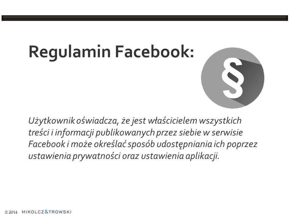 © 2014 Regulamin Facebook: Użytkownik oświadcza, że jest właścicielem wszystkich treści i informacji publikowanych przez siebie w serwisie Facebook i może określać sposób udostępniania ich poprzez ustawienia prywatności oraz ustawienia aplikacji.