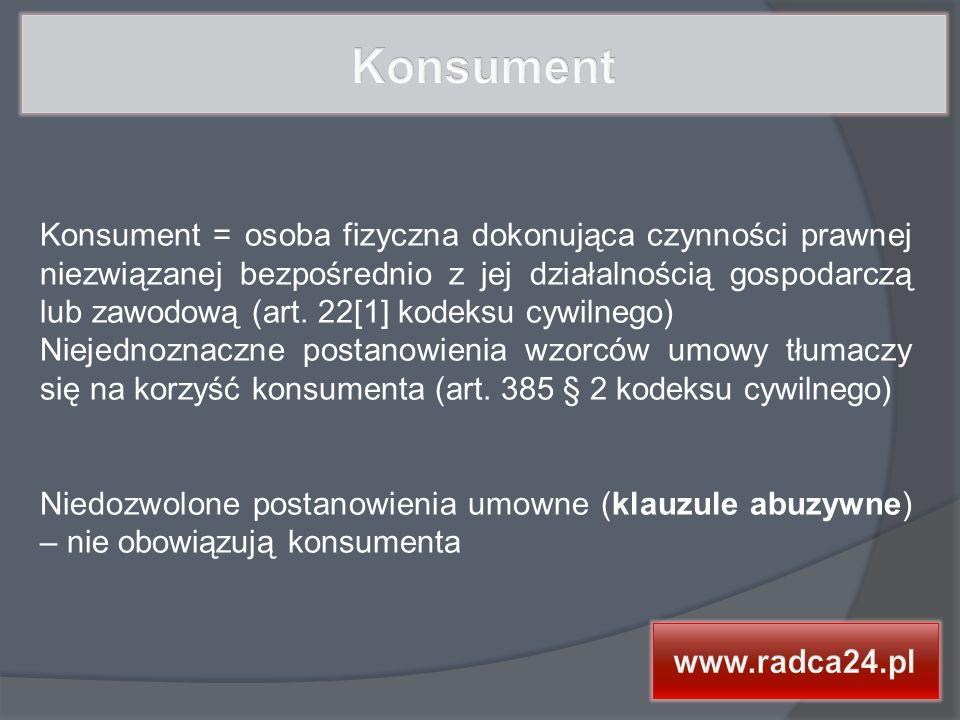 Konsument = osoba fizyczna dokonująca czynności prawnej niezwiązanej bezpośrednio z jej działalnością gospodarczą lub zawodową (art.