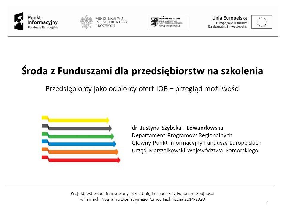 Projekt jest współfinansowany przez Unię Europejską z Funduszu Spójności w ramach Programu Operacyjnego Pomoc Techniczna 2014-2020 Środa z Funduszami dla przedsiębiorstw na szkolenia Przedsiębiorcy jako odbiorcy ofert IOB – przegląd możliwości dr Justyna Szybska - Lewandowska Departament Programów Regionalnych Główny Punkt Informacyjny Funduszy Europejskich Urząd Marszałkowski Województwa Pomorskiego 1