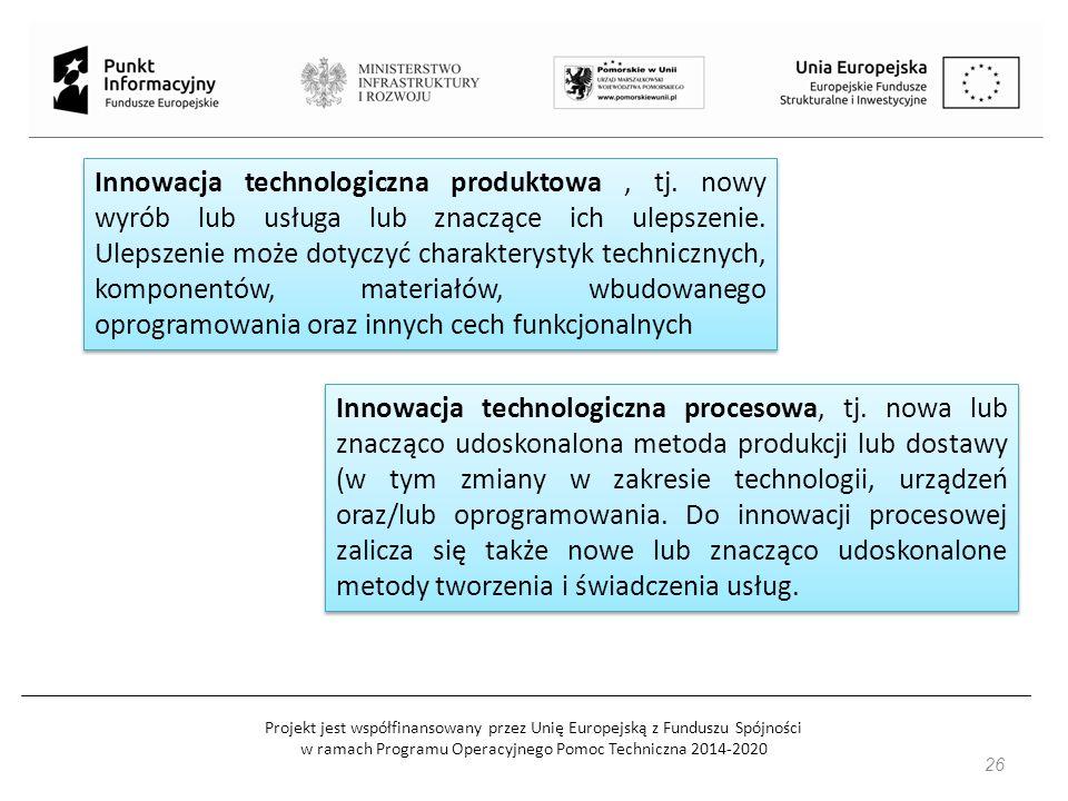 Projekt jest współfinansowany przez Unię Europejską z Funduszu Spójności w ramach Programu Operacyjnego Pomoc Techniczna 2014-2020 26 Innowacja technologiczna produktowa, tj.