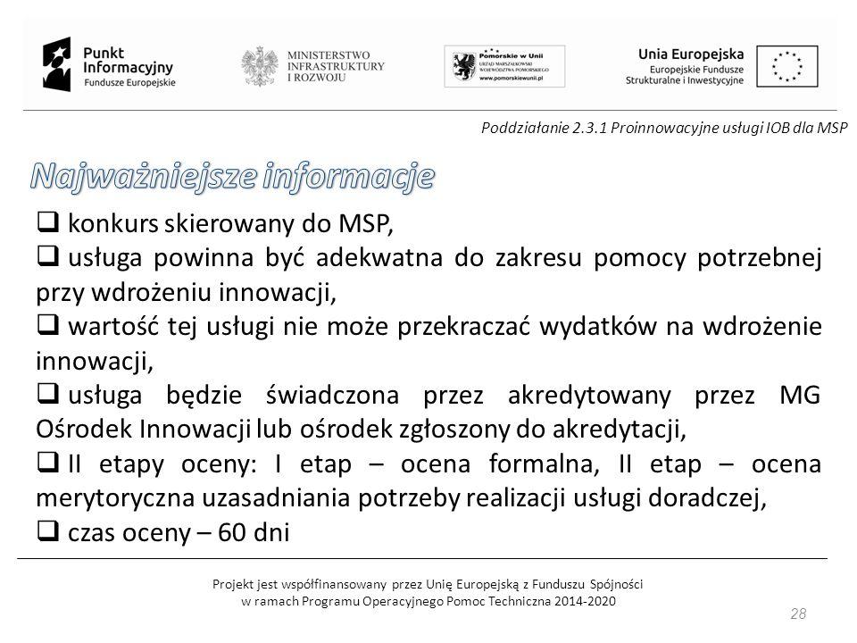 Projekt jest współfinansowany przez Unię Europejską z Funduszu Spójności w ramach Programu Operacyjnego Pomoc Techniczna 2014-2020 28 Poddziałanie 2.3.1 Proinnowacyjne usługi IOB dla MSP  konkurs skierowany do MSP,  usługa powinna być adekwatna do zakresu pomocy potrzebnej przy wdrożeniu innowacji,  wartość tej usługi nie może przekraczać wydatków na wdrożenie innowacji,  usługa będzie świadczona przez akredytowany przez MG Ośrodek Innowacji lub ośrodek zgłoszony do akredytacji,  II etapy oceny: I etap – ocena formalna, II etap – ocena merytoryczna uzasadniania potrzeby realizacji usługi doradczej,  czas oceny – 60 dni