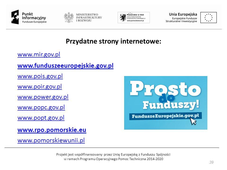 Projekt jest współfinansowany przez Unię Europejską z Funduszu Spójności w ramach Programu Operacyjnego Pomoc Techniczna 2014-2020 39 Przydatne strony internetowe: www.mir.gov.pl www.funduszeeuropejskie.gov.pl www.pois.gov.pl www.poir.gov.pl www.power.gov.pl www.popc.gov.pl www.popt.gov.pl www.rpo.pomorskie.eu www.pomorskiewunii.pl