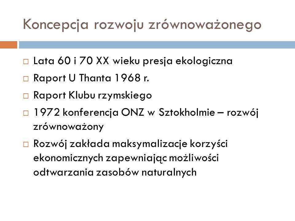 Koncepcja rozwoju zrównoważonego  Lata 60 i 70 XX wieku presja ekologiczna  Raport U Thanta 1968 r.  Raport Klubu rzymskiego  1972 konferencja ONZ