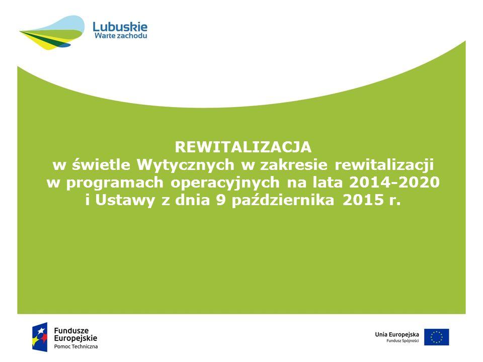 REWITALIZACJA w świetle Wytycznych w zakresie rewitalizacji w programach operacyjnych na lata 2014-2020 i Ustawy z dnia 9 października 2015 r.