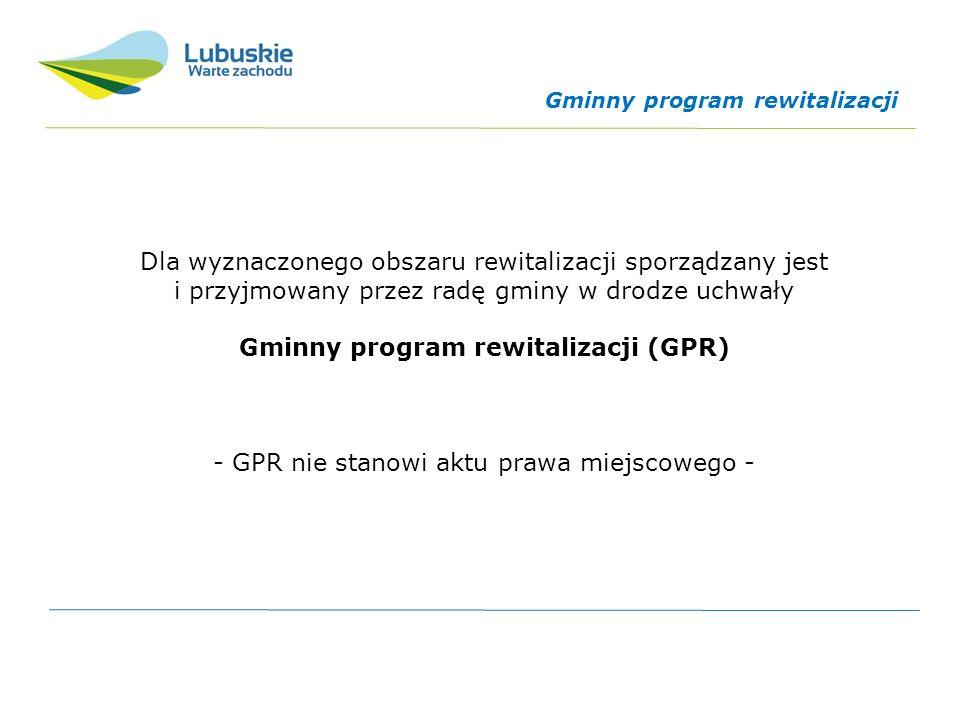 Dla wyznaczonego obszaru rewitalizacji sporządzany jest i przyjmowany przez radę gminy w drodze uchwały Gminny program rewitalizacji (GPR) - GPR nie stanowi aktu prawa miejscowego - Gminny program rewitalizacji