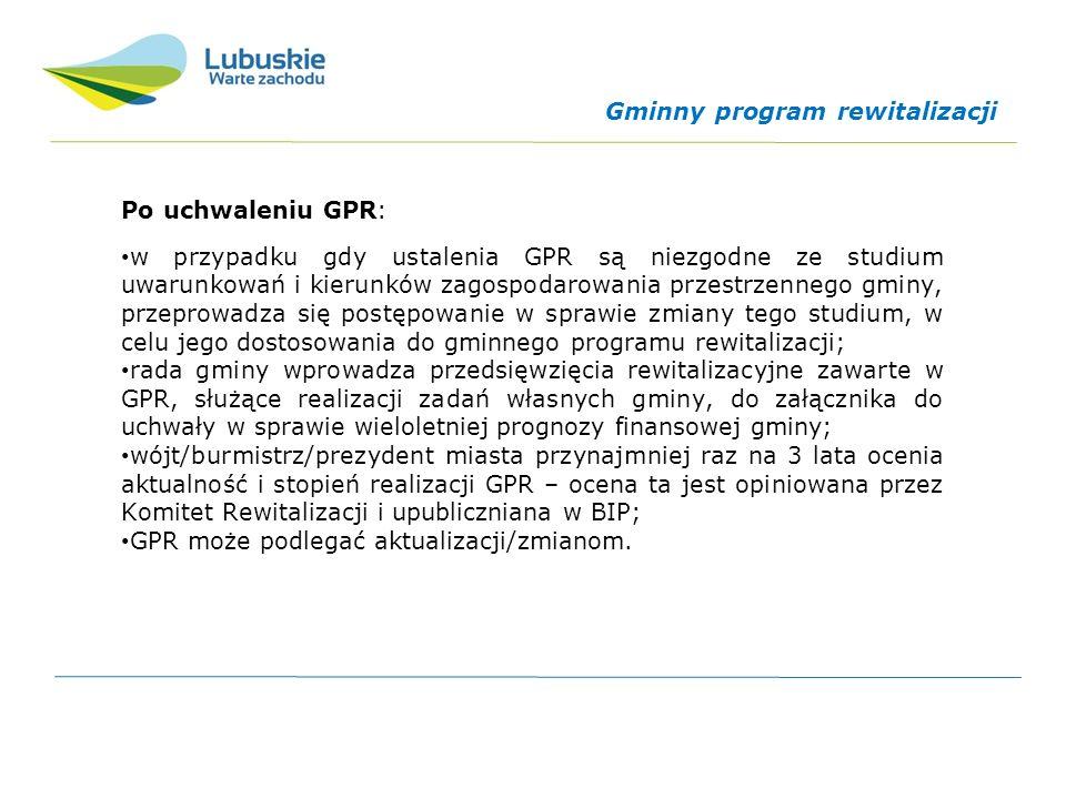 Po uchwaleniu GPR: w przypadku gdy ustalenia GPR są niezgodne ze studium uwarunkowań i kierunków zagospodarowania przestrzennego gminy, przeprowadza się postępowanie w sprawie zmiany tego studium, w celu jego dostosowania do gminnego programu rewitalizacji; rada gminy wprowadza przedsięwzięcia rewitalizacyjne zawarte w GPR, służące realizacji zadań własnych gminy, do załącznika do uchwały w sprawie wieloletniej prognozy finansowej gminy; wójt/burmistrz/prezydent miasta przynajmniej raz na 3 lata ocenia aktualność i stopień realizacji GPR – ocena ta jest opiniowana przez Komitet Rewitalizacji i upubliczniana w BIP; GPR może podlegać aktualizacji/zmianom.