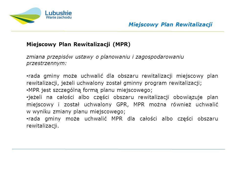 Miejscowy Plan Rewitalizacji (MPR) zmiana przepisów ustawy o planowaniu i zagospodarowaniu przestrzennym: rada gminy może uchwalić dla obszaru rewitalizacji miejscowy plan rewitalizacji, jeżeli uchwalony został gminny program rewitalizacji; MPR jest szczególną formą planu miejscowego; jeżeli na całości albo części obszaru rewitalizacji obowiązuje plan miejscowy i został uchwalony GPR, MPR można również uchwalić w wyniku zmiany planu miejscowego; rada gminy może uchwalić MPR dla całości albo części obszaru rewitalizacji.