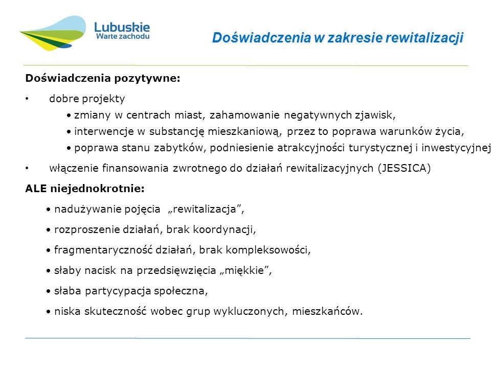 Wnioski dla perspektywy 2014-2020 Wnioski dla perspektywy 2014-2020 (i dla rewitalizacji w ogóle): potrzeba koordynacji i spójności projektów rewitalizacyjnych, potrzeba promowania (wymuszania) zintegrowanego podejścia i działań na rzecz trwałości efektów, podnoszenie znaczenia kwestii społecznych i gospodarczych w rewitalizacji, koncentracja na najważniejszych obszarach problemowych, poszerzanie możliwości montażu finansowego na rzecz rewitalizacji, potrzeba znacznego wsparcia zdolności instytucjonalnych.