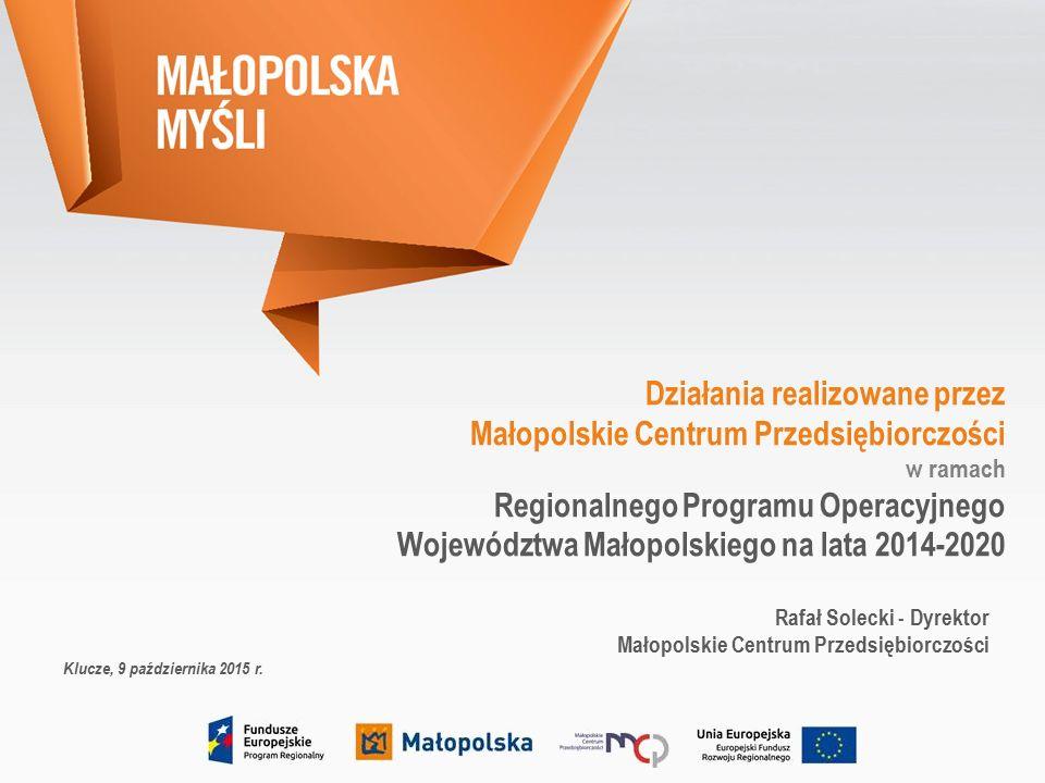 Działania realizowane przez Małopolskie Centrum Przedsiębiorczości w ramach Regionalnego Programu Operacyjnego Województwa Małopolskiego na lata 2014-2020 Rafał Solecki - Dyrektor Małopolskie Centrum Przedsiębiorczości Klucze, 9 października 2015 r.