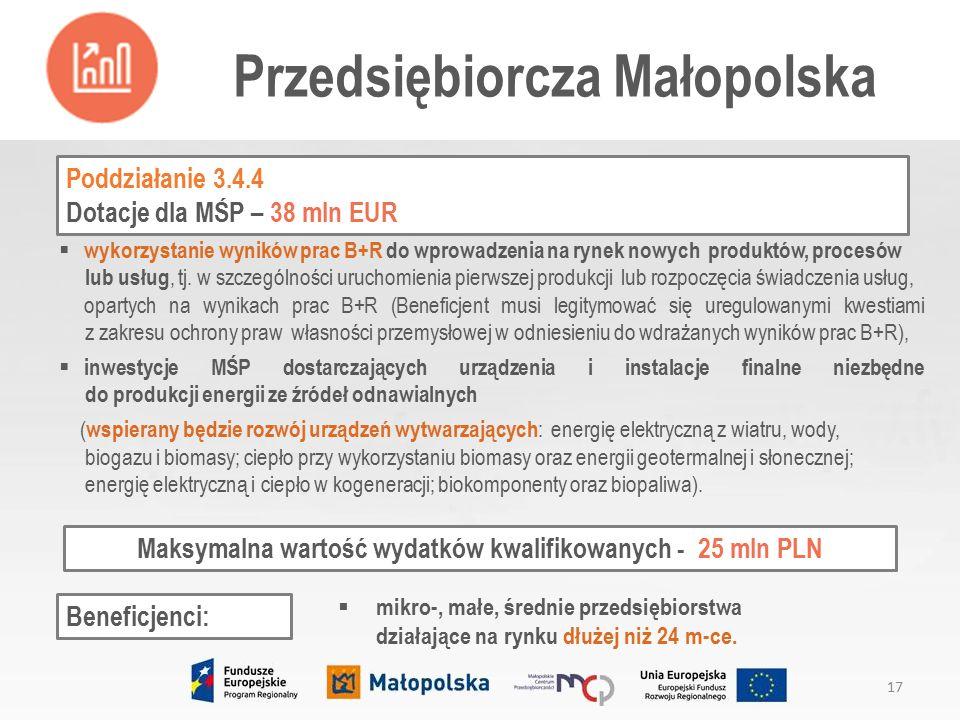Przedsiębiorcza Małopolska 17 Poddziałanie 3.4.4 Dotacje dla MŚP – 38 mln EUR Beneficjenci:  mikro-, małe, średnie przedsiębiorstwa działające na rynku dłużej niż 24 m-ce.