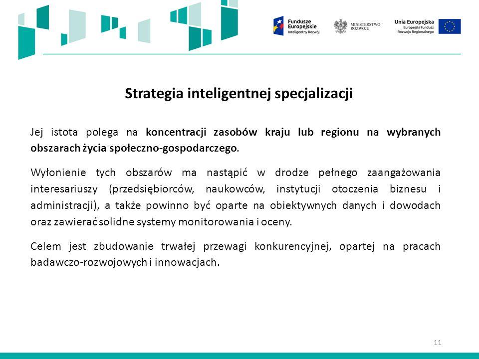 11 Strategia inteligentnej specjalizacji Jej istota polega na koncentracji zasobów kraju lub regionu na wybranych obszarach życia społeczno-gospodarczego.