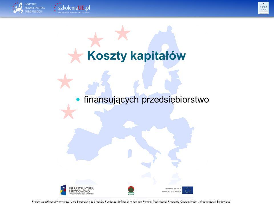 """Projekt współfinansowany przez Unię Europejską ze środków Funduszu Spójności w ramach Pomocy Technicznej Programu Operacyjnego """"Infrastruktura i Środowisko Koszty kapitałów finansujących przedsiębiorstwo"""