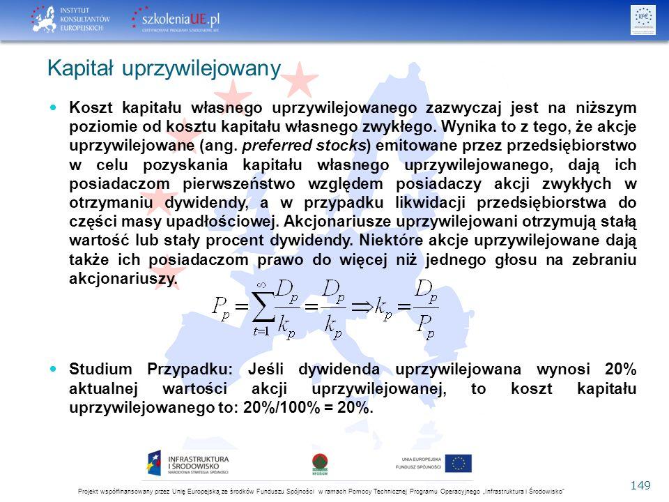 """Projekt współfinansowany przez Unię Europejską ze środków Funduszu Spójności w ramach Pomocy Technicznej Programu Operacyjnego """"Infrastruktura i Środowisko 149 Kapitał uprzywilejowany Koszt kapitału własnego uprzywilejowanego zazwyczaj jest na niższym poziomie od kosztu kapitału własnego zwykłego."""