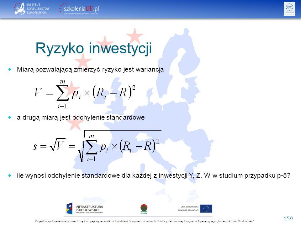 """Projekt współfinansowany przez Unię Europejską ze środków Funduszu Spójności w ramach Pomocy Technicznej Programu Operacyjnego """"Infrastruktura i Środowisko 159 Ryzyko inwestycji Miarą pozwalającą zmierzyć ryzyko jest wariancja a drugą miarą jest odchylenie standardowe ile wynosi odchylenie standardowe dla każdej z inwestycji Y, Z, W w studium przypadku p-5"""
