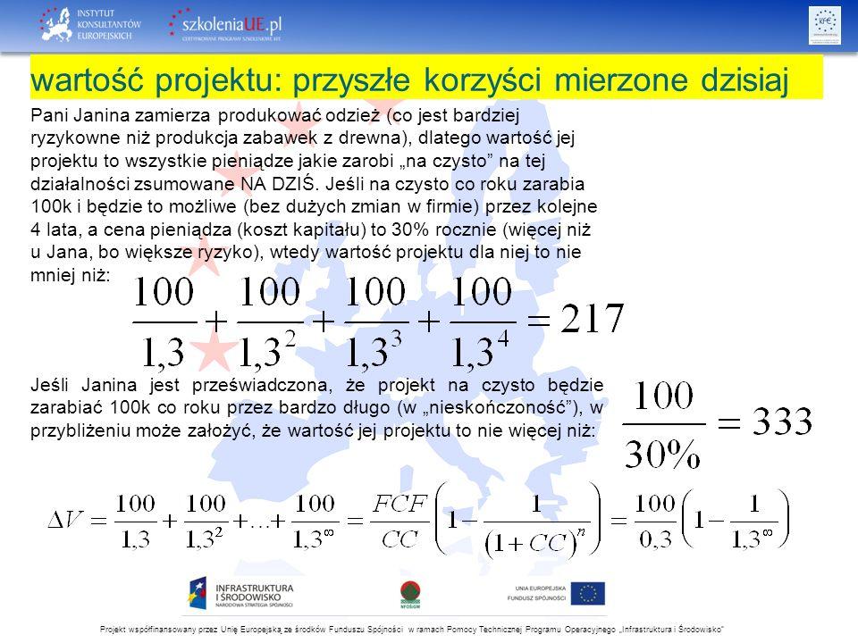 """Projekt współfinansowany przez Unię Europejską ze środków Funduszu Spójności w ramach Pomocy Technicznej Programu Operacyjnego """"Infrastruktura i Środowisko wartość projektu: przyszłe korzyści mierzone dzisiaj Pani Janina zamierza produkować odzież (co jest bardziej ryzykowne niż produkcja zabawek z drewna), dlatego wartość jej projektu to wszystkie pieniądze jakie zarobi """"na czysto na tej działalności zsumowane NA DZIŚ."""
