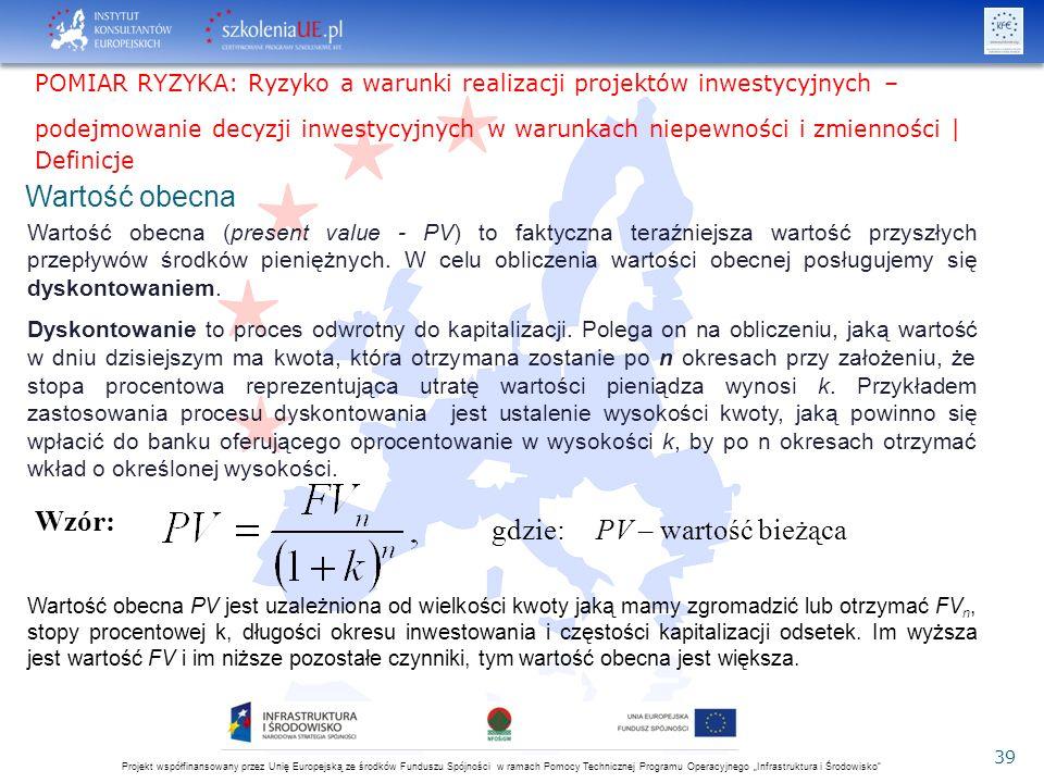 """Projekt współfinansowany przez Unię Europejską ze środków Funduszu Spójności w ramach Pomocy Technicznej Programu Operacyjnego """"Infrastruktura i Środowisko 39 2016-05-28 Wartość obecna Wartość obecna (present value - PV) to faktyczna teraźniejsza wartość przyszłych przepływów środków pieniężnych."""
