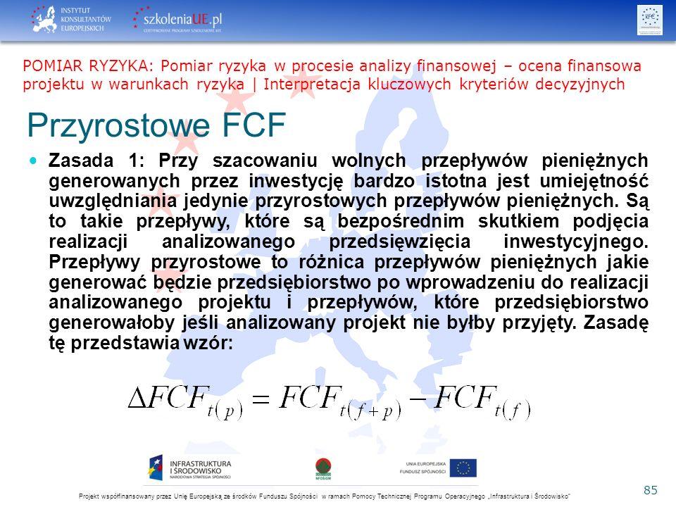 """Projekt współfinansowany przez Unię Europejską ze środków Funduszu Spójności w ramach Pomocy Technicznej Programu Operacyjnego """"Infrastruktura i Środowisko 85 Przyrostowe FCF Zasada 1: Przy szacowaniu wolnych przepływów pieniężnych generowanych przez inwestycję bardzo istotna jest umiejętność uwzględniania jedynie przyrostowych przepływów pieniężnych."""