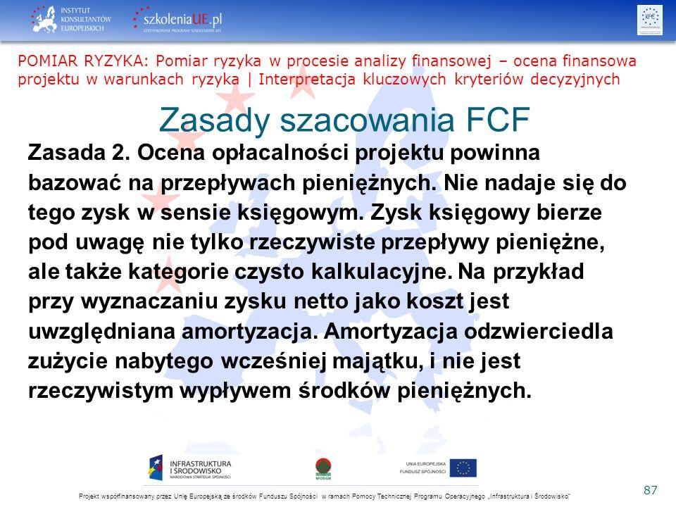 """Projekt współfinansowany przez Unię Europejską ze środków Funduszu Spójności w ramach Pomocy Technicznej Programu Operacyjnego """"Infrastruktura i Środowisko 87 Zasady szacowania FCF Zasada 2."""