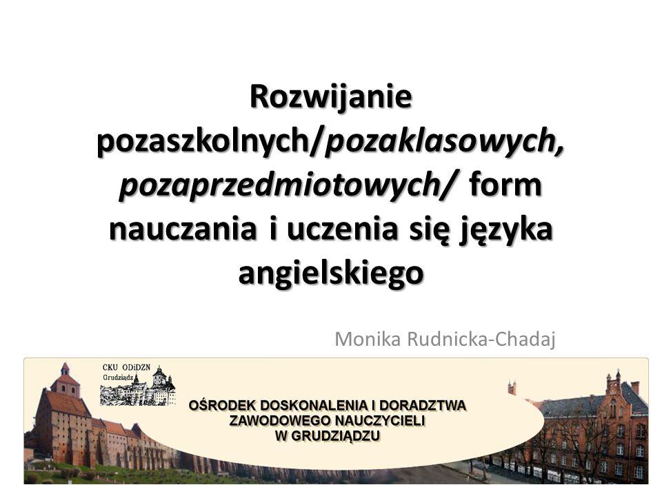 Rozwijanie pozaszkolnych/pozaklasowych, pozaprzedmiotowych/ form nauczania i uczenia się języka angielskiego Monika Rudnicka-Chadaj